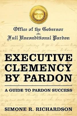 Executive Clemency Pardon: A Guide to Pardon Success by Simone R. Richardson
