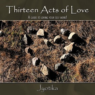 Thirteen Acts of Love: A Guide to Loving Your Self More!  by  Jyotika