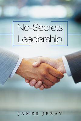 No-Secrets Leadership James Jeray