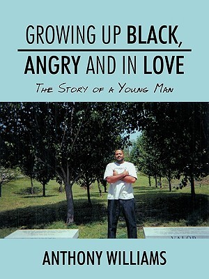 Growing Up Black, Angry and in Love: The Story of a Young Man  by  Anthony Williams