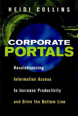 Corporate Portals: Revolutionizing Information Access to Increase Productivity and Drive the Bottom Line  by  Heidi Collins