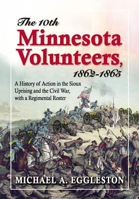 The 10th Minnesota Volunteers, 1862-1865: A History of Action in the Sioux Uprising and the Civil War, with a Regimental Roster  by  Michael A. Eggleston
