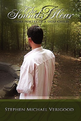 The Sounds I Hear: More Poetry Of A Deaf Child Stephen Michael Verigood