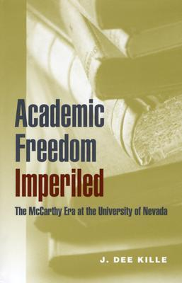 Academic Freedom Imperiled: The McCarthy Era at the University of Nevada (Wilbur S. Shepperson Series in Nevada History) (Wilbur S. Shepperson Series in Nevada History) J. Dee Kille