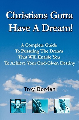 Christians Gotta Have a Dream!: Pursue the Dream That Will Enable You to Achieve Your God-Given Destiny  by  Troy Borden