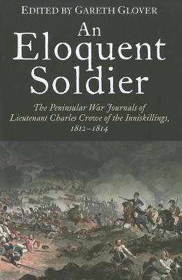 An Eloquent Soldier: The Peninsular War Journals of Lieutenant Charles Crowe of the Inniskillings, 1812-14  by  Gareth Glover