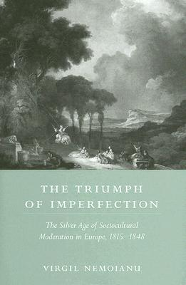 The Triumph of Imperfection: The Silver Age of Sociocultural Moderation in Europe, 1815-1848 Virgil Nemoianu