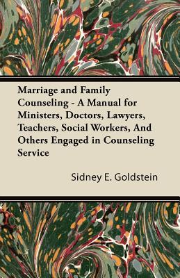 Marriage and Family Counseling - A Manual for Ministers, Doctors, Lawyers, Teachers, Social Workers, and Others Engaged in Counseling Service Sidney E. Goldstein