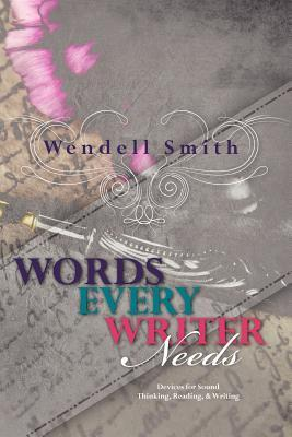 Words Every Writer Needs: Devices for Sound Thinking, Reading, & Writing Wendell Smith
