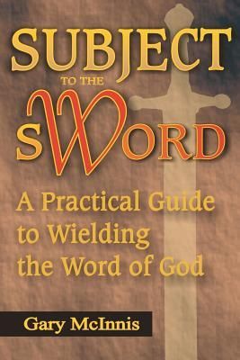 Subject to the Sword: A Practical Guide to Wielding the Word of God Gary McInnis