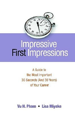 Impressive First Impressions: A Guide to the Most Important 30 Seconds (and 30 Years) of Your Career Lisa Miyake