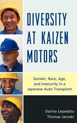 Diversity at Kaizen Motors: Gender, Race, Age and Insecurity in a Japanese Auto Transplant  by  Darina Lepadatu