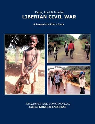 Rape, Loot & Murder: LIBERIAN CIVIL WAR:A Journalists Photo Diary James Kokulo Fasuekoi