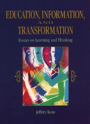 Education, Information and Transformation: Essays on Learning and Thinking  by  Jeffrey Kane