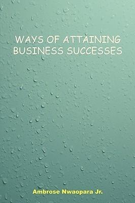 Ways of Attaining Business Successes Ambrose Nwaopara, Jr.