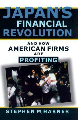 Japans Financial Revolution and How American Firms Are Profiting Stephen M. Harner