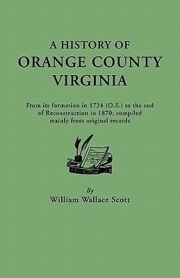 A History of Orange County, Virginia, from Its Formation in 1734 to the End of Reconstruction in 1870, Compiled Mainly from Original Records. with a Brief Sketch of the Beginnings of Virginia, a Summary of Local Events to 1907, and a Map  by  William W. Scott