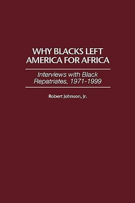 Why Blacks Left America for Africa: Interviews with Black Repatriates, 1971-1999  by  Robert Johnson Jr.