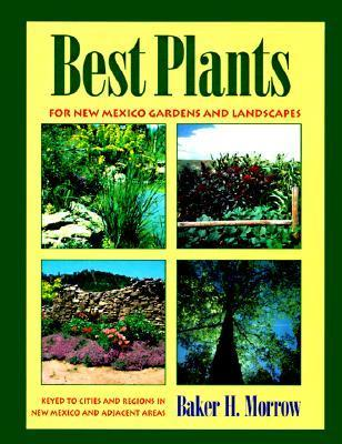 Best Plants for New Mexico Gardens and Landscapes: Keyed to Cities and Regions in New Mexico and Adjacent Areas Baker H. Morrow