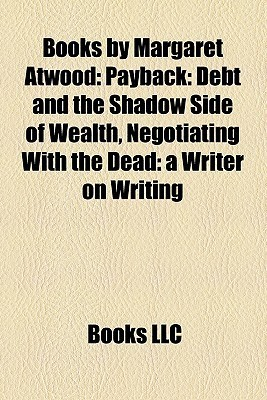 Books  by  Margaret Atwood: Payback: Debt and the Shadow Side of Wealth, Negotiating With the Dead: a Writer on Writing by Books LLC