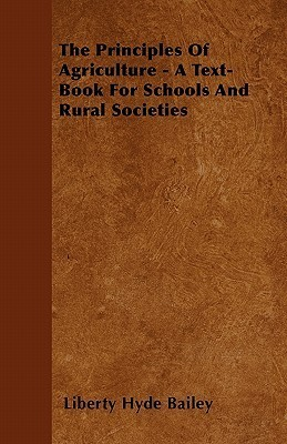The Principles of Agriculture - A Text-Book for Schools and Rural Societies Liberty Hyde Bailey Jr.