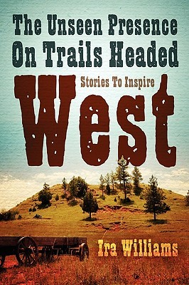 The Unseen Presence on Trails Headed West Ira Williams