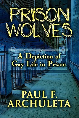 Prison Wolves: A Depiction of Gay Life in Prison Paul F. Archuleta