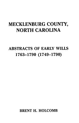 Mecklenburg County, North Carolina. Abstracts of Early Wills, 1763-1790 (1749-1790)  by  Brent H. Holcomb