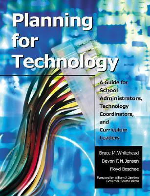 Planning for Technology: A Guide for School Administrators, Technology Coordinators, and Curriculum Leaders  by  Bruce M. Whitehead