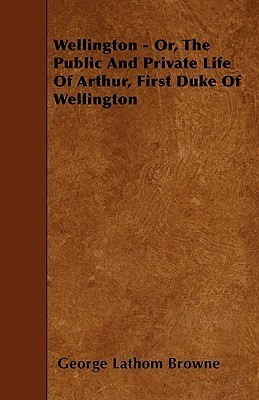 Wellington - Or, the Public and Private Life of Arthur, First Duke of Wellington George Lathom Browne