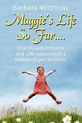 Maggies Life So Far....: The Misadventures and Life Lessons of a Middle-Aged Woman Barbara Withrow
