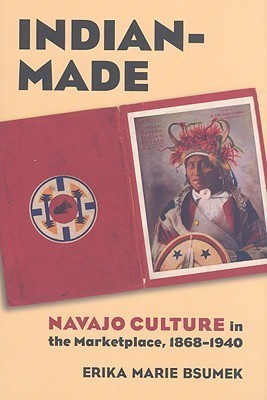 Indian-Made: Navajo Culture in the Marketplace, 1868-1940  by  Erika Marie Bsumek