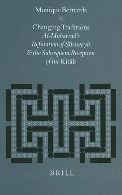 Changing Traditions: Al-Mubarrads Refutation of Sibawayh and the Subsequent Reception of the Kitab  by  Monique Bernards