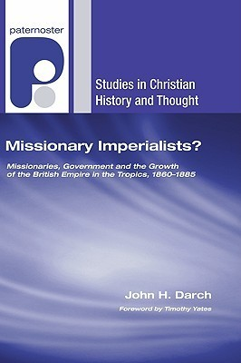 Missionary Imperialists?: Missionaries, Government and the Growth of the British Empire in the Tropics, 1860-1885 John H. Darch