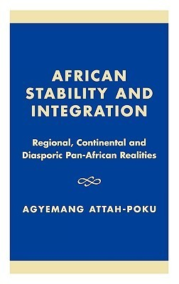African Stability and Integration: Regional, Continental and Diasporic Pan-African Realities Agyemang Attah-Poku