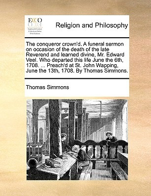 The conqueror crownd. A funeral sermon on occasion of the death of the late Reverend and learned divine, Mr. Edward Veel. Who departed this life June the 6th, 1708. ... Preachd at St. John Wapping, June the 13th, 1708. By Thomas Simmons. Thomas Simmons