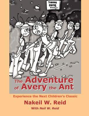 The Adventure of Avery the Ant: Experience the Next Childrens Classic Nakeil W. Reid