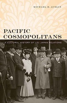Pacific Cosmopolitans: A Cultural History of U.S.-Japan Relations  by  Michael R. Auslin