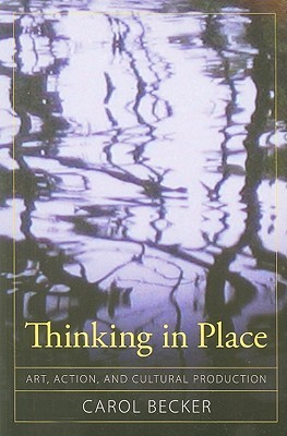 Thinking in Place: Art, Action, and Cultural Production Carol Becker