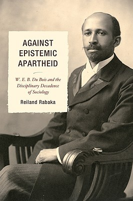 Against Epistemic Apartheid: W.E.B. Du Bois and the Disciplinary Decadence of Sociology Reiland Rabaka