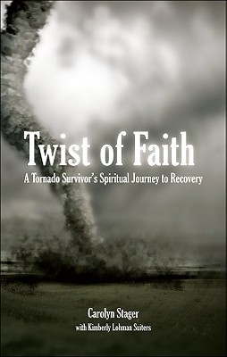 Twist of Faith: A Tornado Survivors Spiritual Journey to Recovery  by  Carolyn Stager