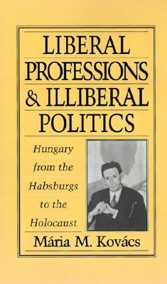 Liberal Professions and Illiberal Politics: Hungary from the Habsburgs to the Holocaust Mária M. Kovács