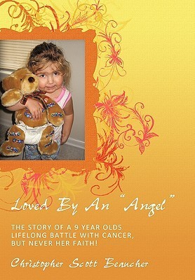 Loved  by  an Angel: The Story of a 9 Year Olds Lifelong Battle with Cancer, But Never Her Faith! by Christopher Scott Beaucher