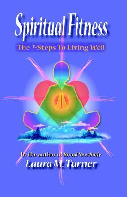 Spiritual Fitness: The 7-Steps to Living Well Laura M. Turner