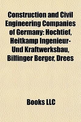 Construction and Civil Engineering Companies of Germany: Hochtief, Heitkamp Ingenieur- Und Kraftwerksbau, Bilfinger Berger, Drees  by  Books LLC