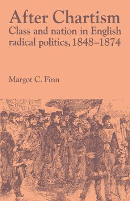 After Chartism: Class and Nation in English Radical Politics 1848 1874  by  Margot C. Finn