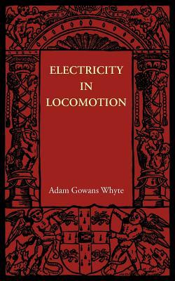 Electricity in Locomotion: An Account of Its Mechanism, Its Achievements, and Its Prospects Adam Gowans Whyte
