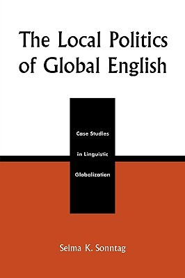 The Local Politics of Global English: Case Studies in Linguistic Globalization  by  Selma K. Sonntag