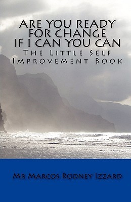 Are You Ready for Change If I Can You Can: The Little Self Improvement Book  by  Marcos Rodney Izzard