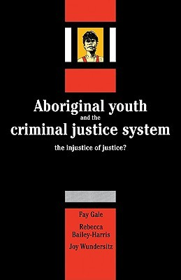 Aboriginal Youth and the Criminal Justice System: The Injustice of Justice?  by  Fay Gale